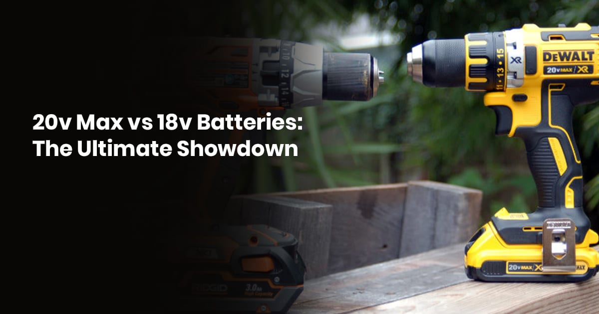 20V MAX Vs. 18V Batteries The Ultimate Showdown