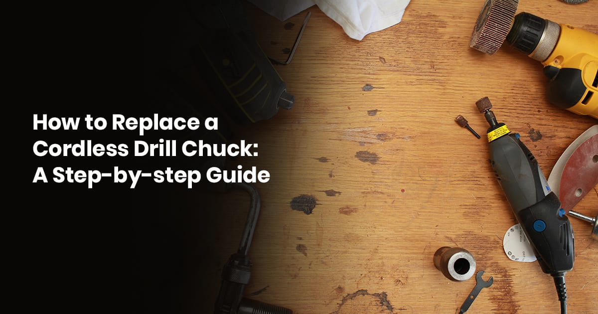 How To Replace A Cordless Drill Chuck A Step-By-Step Guide