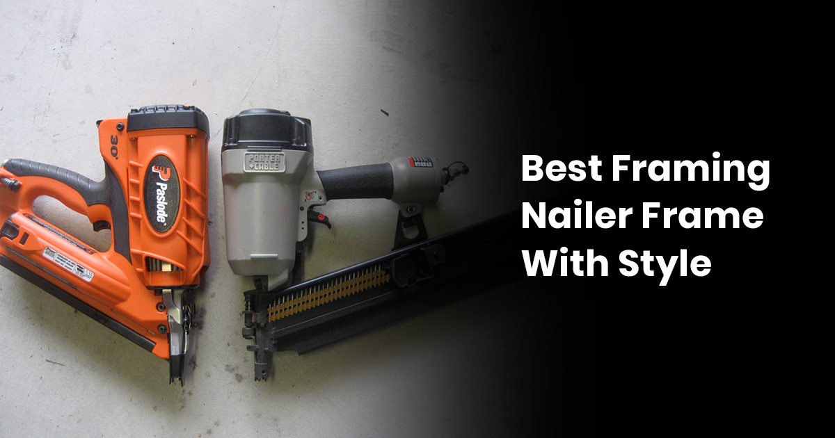 Best Framing Nailer: Frame With Style