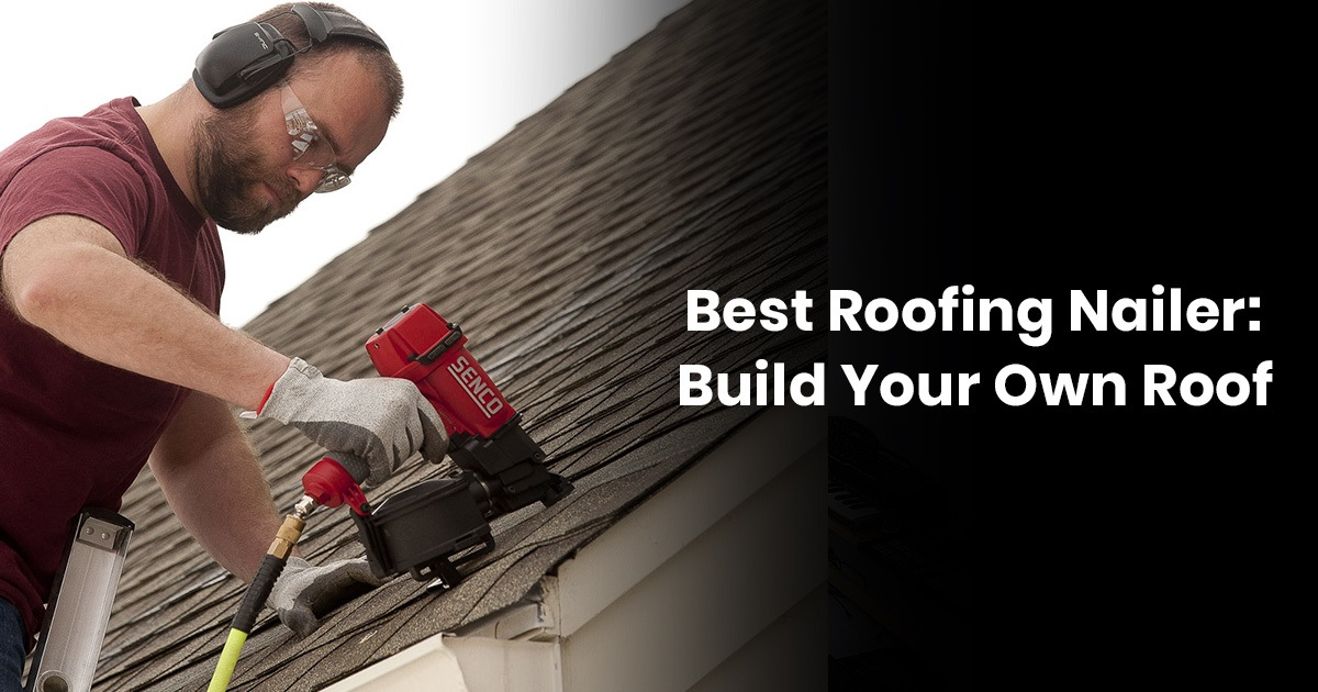 Best Roofing Nailer: Build Your Own Roof