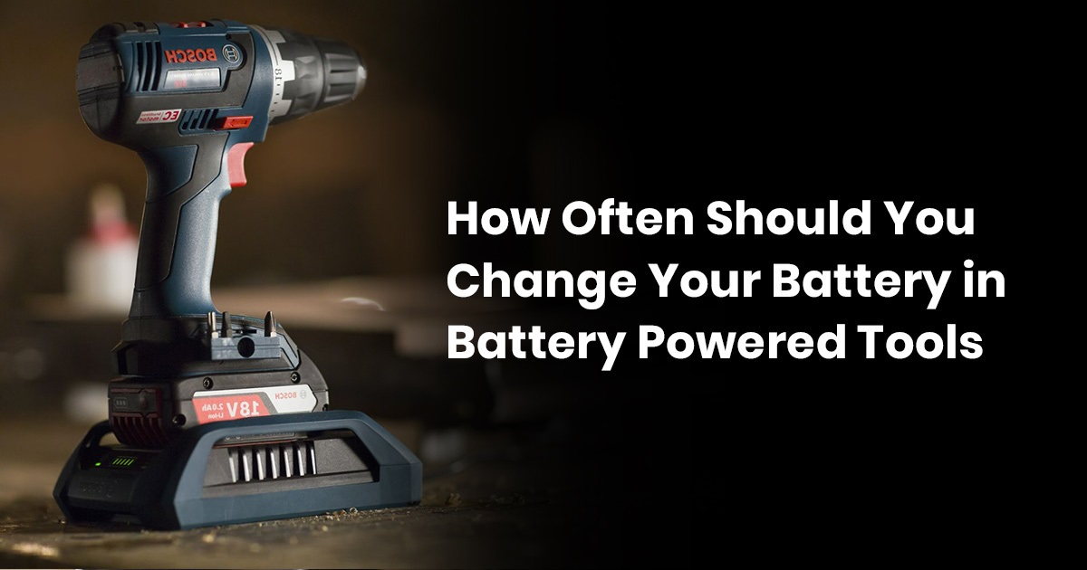 How Often Should You Change Your Battery in Battery Powered Tools